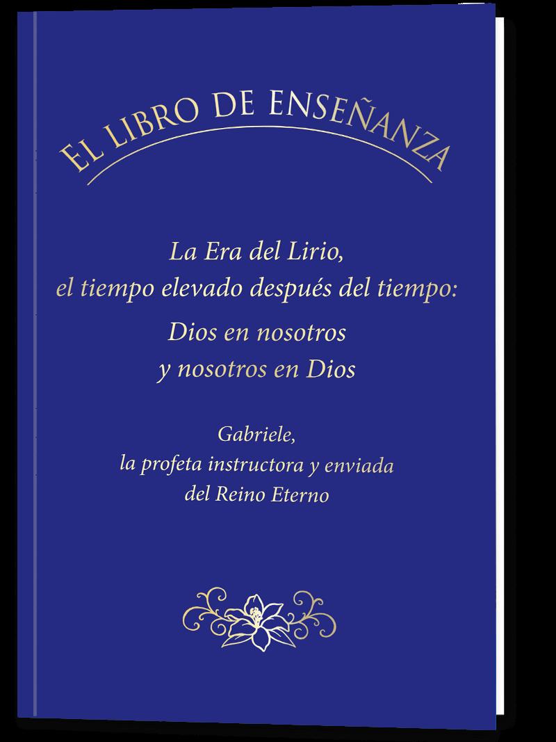 EL LIBRO DE ENSEÑANZA. La Era del Lirio, el tiempo elevado después del tiempo: Dios en nosotros y nosotros en Dios.